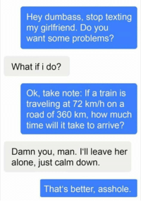 meirl: Hey dumbass, stop texting  my girlfriend. Do you  want some problems?  What if i do?  Ok, take note: If a train is  traveling at 72 km/h on a  road of 360 km, how much  time will it take to arrive?  Damn you, man. l'1l leave her  alone, just calm down  That's better, asshole meirl