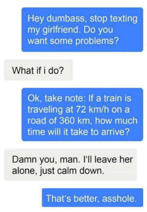 Being Alone, Texting, and Time: Hey dumbass, stop texting  my girlfriend. Do you  want some problems?  What if i do?  Ok, take note: If a train is  traveling at 72 km/h on a  road of 360 km, how much  time will it take to arrive?  Damn you, man. I'll leave her  alone, just calm down.  That's better, asshole. Thats some serious sh*t