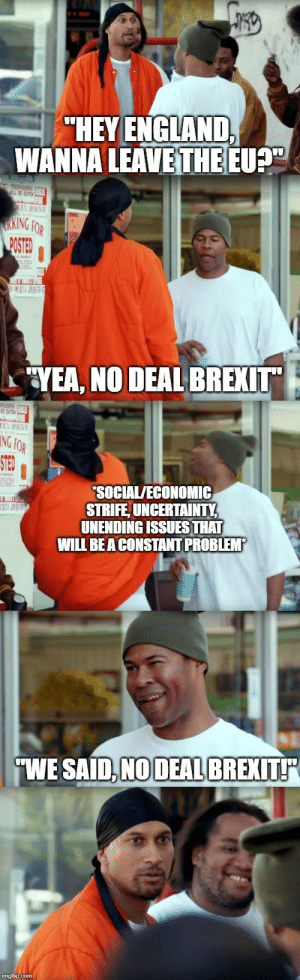 """England, Reddit, and Back: """"HEY ENGLAND,  WANNA LEAVE THE EU  ESPLSSED  BE LATE  K T  RKING FOR  MSTED  POSTED  YEA, NO DEAL BREXIT""""  E ATE  NG FOR  STEO  SOCIAL/ECONOMIC  STRIFE,UNCERTAINTY,  UNENDING ISSUES THAT  WILL BEA CONSTANT PROBLEMP  WE SAID,NO DEAL BREXIT  imgflip.com Front-Brexit, Back-Brexit"""