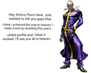 Heaven, Reddit, and Test: Hey, Enrico Pucci here. Just  wanted to tell you guys that  i think i achieved the way to heaven. I  made a test by resetting this user's  TOoClood  reddit profile and i think it  worked. I'll see you all in heaven The time for heaven has come