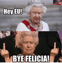 (H) A special message to the EU from the Queen. #Brexit #ScrewTheEU #BritishIndependenceDay #June24th2016: Hey EU!  BYE FELICIA! (H) A special message to the EU from the Queen. #Brexit #ScrewTheEU #BritishIndependenceDay #June24th2016