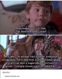 huh: Hey everybody! Uh-huh  has learned a new word!  Actually, Ive always had a rather extensive  vocabulary, not to mention a phenomenal grasp  of grammar and a superlative command of  syntax. simply chose not to employ them  signedfull  realest plot-twist ever.