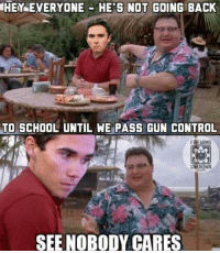 Memes, School, and Control: HEY EVERYONE HE'S NOT GOING BACK  TO SCHOOL UNTIL WE PASS GUN CONTROL  FIREARMS  UNKNOWN  com  SEE NOBODY CARES (GC)