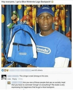 Dude, Nintendo, and Blue: Hey everyone, I got a Blue Nintendo Logo Backpack!  tendo  and 65 others  The cringe is real strong on this one.  Like Reply 3 h  Are you one of those peopte that are so socialy inept  that you have to comment 'Cringe' on everything? The dude is only  expressing his happiness that he got a blue backpack This guy is too wholesome