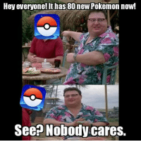 9gag, Memes, and 🤖: Hey everyone! It has 80 new Pokemon now!  Seen Nobody cares. Gimme an update about trading and then we can talk. Follow @9gag @9gagmobile 9gag pokemongo