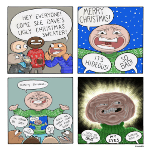 Bad, Children, and Christmas: HEY EVERYONE MERRY  COME SEE DAVE'S  UGLY CHRISTMAS ) HRIS INAS!  6  SWEATER!  ITS  HIDEOUS!  5  HAPPS.  BAD!  M-Merry Christmas..  GONNA  8F 6  BE SICK!  MERRY  WORST THING  I'VE EVER  SEEN!  NA CHRISTMAS!  THATS THE  JOY TOTHE  WORLD  ITS  HIDEOUS!  THERE ARE  CHILDREN HERE  MY  EYES  SOMEONE  BURN IT!  DAVE  TANNER Dont Sweater It [OC]