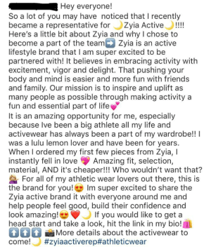 Confidence, Family, and Friends: Hey everyone!  So a lot of you may have noticed that I recently  became a representative forZyia Active!!!  Here's a little bit about Zyia and why I chose to  become a part of the team Zyia is an active  lifestyle brand that I am super excited to be  partnered with! It believes in embracing activity with  excitement, vigor and delight. That pushing your  body and mind is easier and more fun with friends  and family. Our mission is to inspire and uplift as  many people as possible through making activity a  fun and essential part of life  It is an amazing opportunity for me, especially  because Ive been a big athlete all my life and  activewear has always been a part of my wardrobe!!I  was a lulu lemon lover and have been for years.  When I ordered my first few pieces from Zyia, I  instantly fell in love  material, AND it's cheaper!!! Who wouldn't want that?  For all of my athletic wear lovers out there, this is  the brand for you!  Zyia active brand it with everyone around me and  help people feel good, build their confidence and  look amazing!  head start and take a look, hit the link in my bio!  T More details about the activewear to  come!  Amazing fit, selection,  Im super excited to share the  If you would like to get a  Looks like another girl I knew in high school has fallen into the MLM trap. How long do you think before she hits up my DM's?