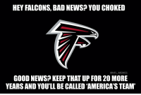 Football, Nfl, and Sports: HEY FALCONS, BAD NEWS YOU CHOKED  @NFL MEMES  GOOD NEWS KEEP THAT UP FOR 20 MORE  YEARSAND YOU'LL BECALLED AMERICASTEAM' RT @NFL_Memes: Look at the bright side Falcons fans!