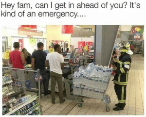 An Emergency: Hey fam, can I get in ahead of you? It's  kind of an emergency....  SOPEN