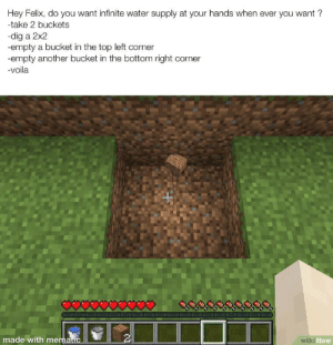 Water, Wiki, and How: Hey Felix, do you want infinite water supply at your hands when ever you want?  -take 2 buckets  dig a 2x2  -empty a bucket in the top left corner  empty another bucket in the bottom right corner  -voila  made with mematic  wiki How Gamer month !
