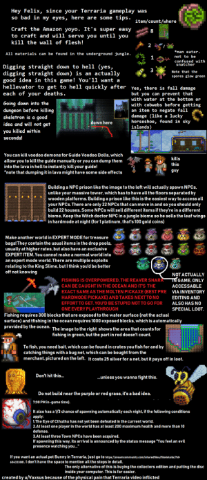 Amazon, Bad, and Confused: Hey Felix, since your Terraria gameplay was  so bad in my eyes, here are some tips.  item/count/where  Craft the Amazon yoyo. It's super easy  to craft and will serve you until you  8  kill the wall of flesh !  2  *man eater.  All materials can be found in the underground jungle.  not to be  1  confused with  snatcher  Digging straight down to hell (yes,  digging straight down) is an actually  good idea in this game! You'll want a  hellevator to get to hell quickly after  each of your deaths.  3  Note that the  spores glow green  Yes, there is fall damage  but you can prevent that  with water at the bottom or  Going down into the  dungeon before killing  skeletron is a good  idea and will not get  with cobwebs before getting  an item to negate fall  damage (like a lucky  horseshoe, found in sky  islands)  down here  you killed within  seconds!  You can kill voodoo demons for Guide Voodoo Dolls, which  kills  allow you to kill the guide manually or you can dump them  into the lava in hell to instantly kill your guide!  *note that dumping it in lava might have some side effects  this  guy  Building a NPC prison like the image to the left will actually spawn NPCS,  unlike your massive tower, which has to have all the floors separated by  wooden platforms. Building a prison like this is the easiest way to access all  your NPCS. There are only 22 NPCS that canmove in and so you should only  build 22 houses. Some NPCS will sell different items if they're in a different  biome. Keep the Witch doctor NPC in a jungle biome so he sells the leaf wings  in hardmode at night (for 1 platinum, that's 100 gold coins)  Make another world in EXPERT MODE for treasure  bags!They contain the usual items in the drop pools,  usually at higher rates, but also have an exclusive  EXPERT ITEM. You cannot make a normal world into  an expert mode world. The re are multiple exploits  relating to the King Slime, but l think you'd be better  off not knowing  NOT ACTUALLY