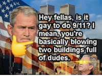 bushdidgay: Hey fellas, is it  gay to do 9/11?  meatyou re  basicallvibiowin  two buildings full  of dudes, bushdidgay