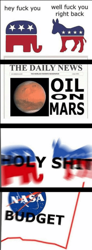 Dank, Fuck You, and Meme: hey fuck you well fuck you  right bac!k  THE DAILY NEWS  THE WORLDS FAVORITE NEWSPAPER  snce 1879  OIL  MARS  ON  NA  BUDGET Relevant Political Meme That Gets Lots of Upvotes by TehOncomingStorm FOLLOW HERE 4 MORE MEMES.