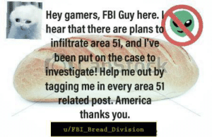 America, Fbi, and Help: Hey gamers, FBI Guy here.  hear that there are plans to  infiltrate area 51, and l've  been put on the case to  investigate! Help me out by  tagging me in every area 51  =related post. America  thanks you.  u/FBI_Bread Division Me👽irl