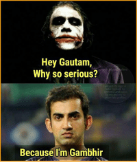 He never smiles😕: Hey Gautam,  Why so serious?  Funniest Fb pa  India deda  UNESCO and voted  Because I'm Gambhir He never smiles😕