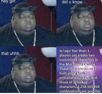 Lego, Star Wars, and Star: hey  gir  did u know  In Lego Star Wars 2  players can create two  customized characters in  the MosEH  These ch  that uhhh  miscellaneous paritsand  those of unlocked  characters,2,258,163204  combinations are possible me_irl