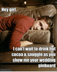 """Happy Birthday Ryan Gosling! """"Born To Make You Happy,"""" #GoslingLoveSongs #Playlist: Hey gir  Ican't wait to drink hot  Cocoa & snuggle as you  show me your wedding  pinboard  quickmeme.com Happy Birthday Ryan Gosling! """"Born To Make You Happy,"""" #GoslingLoveSongs #Playlist"""