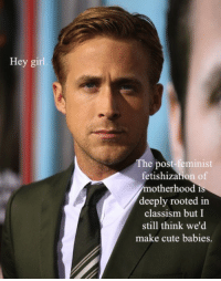 Cute, Girl, and Hey Girl: Hey girl  e post-teminist  fetishization of  motherhood i  deeply rooted in  classism but I  still think we'd  make cute babies
