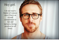 "Amazon, Target, and Ryan Gosling: Hey girl.  I do not need a  binder of women  since I have an  overall  commitment to  fair and  inclusive hiring  practices at all  times <p><a href=""http://www.indiebound.org/book/9780762447367"" target=""_blank"">Indiebound</a>     •     <a href=""http://www.barnesandnoble.com/w/feminist-ryan-gosling-danielle-henderson/1110912813"" target=""_blank"">Barnes and Noble</a>     •     <a href=""http://www.amazon.co.uk/Feminist-Ryan-Gosling-Favorite-Sensitive/dp/0762447362/ref=sr_1_1?ie=UTF8&qid=1337749544&sr=8-1"" target=""_blank"">Amazon.co.uk</a>     •     <a href=""http://www.amazon.com/Feminist-Ryan-Gosling-Imagined-Sensitive/dp/0762447362/ref=sr_1_1?ie=UTF8&qid=1339622320&sr=8-1&keywords=feminist+ryan+gosling"" target=""_blank"">Amazon.com</a></p>"