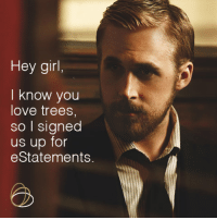 Hey Girl; environmentally friendly: Hey girl,  I know you  love trees  so I signed  us up for  eStatements. Hey Girl; environmentally friendly