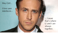 Love, Girl, and Hey Girl: Hey Girl  I love user  interfaces...  ...'causee  that's where  U and I are  together.