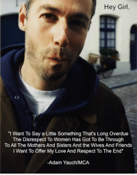 """Click, Friends, and Love: Hey Girl,  """"I Want To Say a Little Something That's Long Overdue  The Disrespect To Women Has Got To Be Through  To All The Mothers And Sisters And the Wives And Friends  I Want To Offer My Love And Respect To The End""""  -Adam Yauch/MCA <p>ETA: If you find yourself questioning MCAs feminist or philanthropic credentials, you may want to click <a href=""""http://blogs.forward.com/sisterhood-blog/155827/adam-yauch-feminist-ally/"""" target=""""_blank"""">here</a>, <a href=""""http://www.feministe.us/blog/archives/2012/05/04/rip-mca/"""" target=""""_blank"""">here</a>, <a href=""""http://youtu.be/jS4QH4-Jm0Q"""" target=""""_blank"""">here</a> or <a href=""""http://www.huffingtonpost.com/2012/05/04/adam-yauch-dead-tibet_n_1478359.html"""" target=""""_blank"""">here</a>.</p>"""