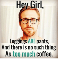 I will fight you if you tell me my leggings aren't pants! At least they aren't nude colored!!!: Hey Girl  Leggings ARE  pants  And there is no such thing  As too much coffee. I will fight you if you tell me my leggings aren't pants! At least they aren't nude colored!!!
