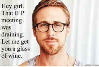 Yes, please.: Hey girl  That IEP  meeting  was  draining  Let me get  you a glass  of wine. Yes, please.