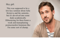 filibustering: Hey girl  This was supposed to be a  low-key seminar about Julia  Kristeva and the semiotic,  but it's devolved into some  dude academically  filibustering for three hours a  eek and mansplaining  postructuralist feminism like  I'm some sort of chump.