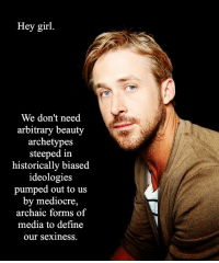 Mediocre, Define, and Girl: Hey girl  We don't need  arbitrary beauty  archetypes  steeped in  historically biased  ideologies  pumped out to us  by mediocre,  archaic forms of  media to define  our sexinesS