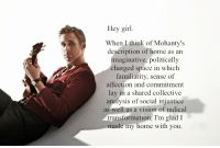 Vision, Girl, and Home: Hey girl  When I think of Mohanty's  description of home as an  imaginative, politically  charged space in which  familiarity, sense of  affection and commitment  lay in a shared collective  analysis of social injustice  as well as a vision of radical  transformation, I'm glad I  made my home with you.