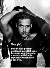 Girl, Heart, and Hey Girl: Hey girl,  you're like poorly  designed parallel code,  because you generate  a race condition in  my heart whenever  I see you.