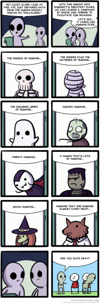 "memescog:   Humanity's Greatest Fears  Follow Memescog Join us on Discord Subscribe to my Music Channel: HEY GLEEP GLORP, LOOK AT  THIS. 'VE JUST OBTAINED DATA  FROM THE HUMAN HOLIDAY  KNOWN AS ""HALLOWEEN.""  WITH THIS INSIGHT INTO  HUMANITY'S GREATEST FEARS  WE CAN LAUNCH A CAMPAIGN  OF SHOCK AND TERROR TO  FACILITATE OUR INVASION  LET'S SEE...  IT LOOKS LIKE  HUMANS FEAR...  THE INSIDES PLUS THE  OUTSIDES OF HUMANS...  THE INSIDES OF HUMANS..  THE ENDURING SPIRIT  OF HUMANS...  HUNGRY HUMANS...  A HUMAN THAT'S LOTS  OF HUMANS...  THIRSTY HUMANS...  HUMANS THAT ARE HUMANS  ALMOST EVERY NIGHT...  MAGIC HUMANS...  ARE YOU GUYS OKAY?  www.buttersafe.com  © 2018 Alex Culang and Ras nato Castro Buttersafe memescog:   Humanity's Greatest Fears  Follow Memescog Join us on Discord Subscribe to my Music Channel"