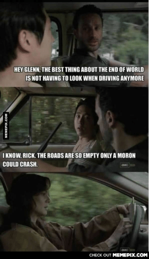 Loro Grimes be likeomg-humor.tumblr.com: HEY GLENN, THE BEST THING ABOUT THE END OF WORLD  IS NOT HAVING TO LOOK WHEN DRIVING ANYMORE  I KNOW, RICK. THE ROADS ARE SO EMPTY ONLY A MORON  COULD CRASH.  CHECK OUT MEMEPIX.COM  MEMEPIX.COM Loro Grimes be likeomg-humor.tumblr.com