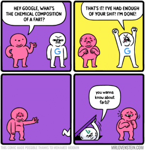 Hey Google: HEY GOOGLE, WHAT'S  THE CHEMICAL COMPOSITION  OF A FART?  THAT'S IT! IVE HAD ENOUGH  OF YOUR SHIT! I'M DONE!  you wanna  know about  farts?  THIS COMIC MADE POSSIBLE THANKS TO MOHAMED MOOMIN  MRLOVENSTEIN.COM Hey Google