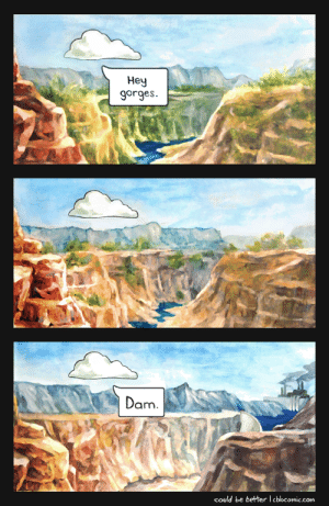 Hello, Com, and Dam: Hey  gorges.  Dam.  could be betterl cbbcomic.com Hello Gorges