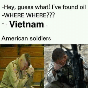 God, Soldiers, and American: -Hey, guess what! I've found oil  WHERE WHERE???  Vietnanm  American soldiers   Tears stream, down your face When you cant, have all the, god damn oils.