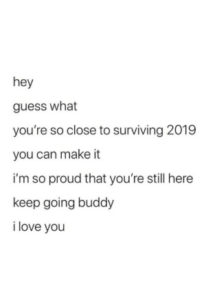 Bring on 2020: hey  guess what  you're so close to surviving 2019  you can make it  i'm so proud that you're still here  keep going buddy  i love you Bring on 2020
