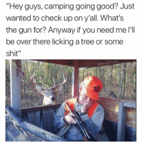 "Funny, Shit, and Best: ""Hey guys, camping going good? Just  Wanted to check up ony all. What's  the gun for? Anyway if you need me l  be over there licking a tree or some  shit""  @MasiPopalSE I've been sitting on this pic for months. This is the best I got. Lets hear some alternative captions. What y'all got"