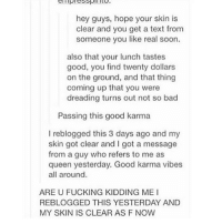 honestly: hey guys, hope your skin is  clear and you get a text from  someone you like real soon.  also that your lunch tastes  good, you find twenty dollars  on the ground, and that thing  coming up that you were  dreading turns out not so bad  Passing this good karma  l reblogged this 3 days ago and my  skin got clear and l got a message  from a guy who refers to me as  queen yesterday. Good karma vibes  all around  ARE U FUCKING KIDDING ME I  REBLOGGED THIS YESTERDAY AND  MY SKIN IS CLEAR AS F NOW honestly