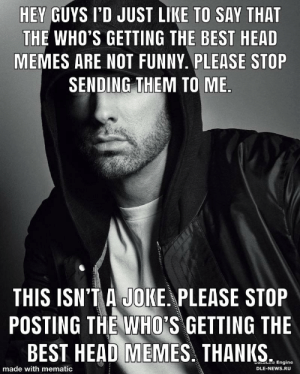 Eminem: HEY GUYS I'D JUST LIKE TO SAY THAT  THE WHO'S GETTING THE BEST HEAD  MEMES ARE NOT FUNNY. PLEASE STOP  SENDING THEM TO ME.  THIS ISN'T A JOKE. PLEASE STOP  POSTING THE WHO'S GETTING THE  BEST HEAD MEMES. THANKS.  ataLe Engine  made with mematic  DLE-NEWS.RU Eminem
