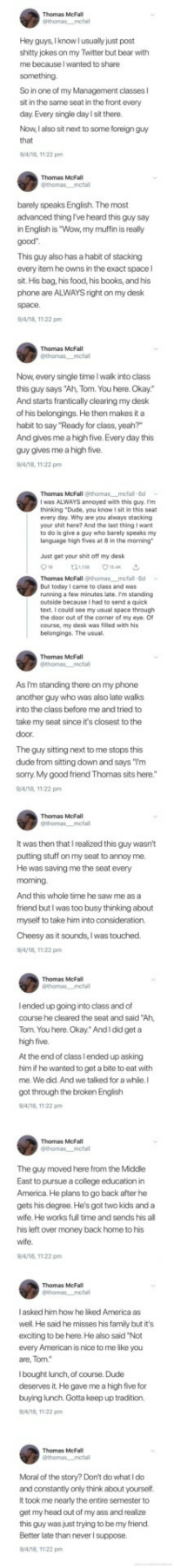 "America, Ass, and Books: Hey guys, Iknow l usually just post  shitty jokes on my Twitter but bear with  me because I wanted to share  So in one of my Management classes l  sit in the same seat in the front every  day.Every single day l sit there.  Now, I also sit next to some foreign guy  Thomas McFall  barely speaks English. The most  advanced thing I've heard this guy say  in English is ""Wow, my muffin is really  This guy also has a habit of stacking  every item he owns in the exact space l  sit. His bag, his food, his books, and his  phone are ALWAYS right on my desk  9/4/18, 1122 pm  Thomas McFall  Now, every single time I walk into class  this guy says ""Ah, Tom. You here. Okay.""  And starts frantically clearing my desk  of his belongings. He then makes it a  habit to say ""Ready for class, yeah?""  And gives me a high five. Every day this  guy gives me a high five.  Thomas McFall @thomas mcfal 8d  I was ALWAYS annoyed with this guy. I'm  thinking ""Dude, you know I sit in this seat  every day. Why are you always stacking  your shit here? And the last thing I want  to do is give a guy who barely speaks my  language high fives at 8 in the morning  Just get your shit oft my desk  Thomas McFall @thomas mcfal 8d  But today I came to class and was  running a few minutes late. Im standing  outside because I had to send a quick  text. I could see my usual space through  the door out of the comer of my eye. O  course, my desk was filled with his  belongings. The usual.  Thomas McFall  As I'm standing there on my phone  another guy who was also late walks  into the class before me and tried to  take my seat since it's closest to the  The guy sitting next to me stops this  dude from sitting don and says ""Tm  sorry. My good friend Thomas sits here.""  9/4/18, 11:22 pm  It was then that I realized this guy wasn't  putting stuff on my seat to annoy me  He was saving me the seat every  And this whole time he saw me as a  friend butl was too busy thinking about  myself to take him into consideration.  Cheesy as it sounds, Iwas touched.  4/18, 11:22 pm  Thomas McFa  lended up going into class and of  course he cleared the seat and said 'Ah  Tom. You here. Okay"" AndI did get a  high five.  At the end of class l ended up asking  him if he wanted to get a bite to eat with  me. We did. And we talked for a while.I  got through the broken English  Thomas McFall  The guy moved here from the Middle  East to pursue a college education in  America. He plans to go back after he  gets his degree. He's got two kids and a  wife. He works full time and sends his al  his left over money back home to his  9/4/18, 11:22 pm  I asked him how he liked America as  well. He said he misses his family but it's  exciting to be here. He also said Not  every American is nice to me like you  l bought lunch, of course. Dude  deserves it. He gave me a high five for  buying lunch. Gotta keep up tradition.  Thomas McFall  Moral of the story? Don't do what I do  and constantly only think about yourself  It took me nearly the entire semester to  get my head out of my ass and realize  this guy was just trying to be my friend.  Better late than never l suppose.  94/18, 11:22 pm <p>Wholesome twitter</p>"