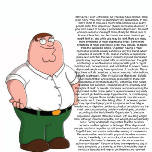 """Hey all, h Peter Griffin here.: Hey guys, Peter Griffin here. As you may have noticed, there  is no funny """"may-may"""" to accompany my appearance. In fact,  I have come to discuss a much more serious issue. Many  people suffer from depression (Major depressive disorder.) If  you were asked to as why a person has depression, the most  common reasons you might think of may be stress, lack of  human interaction, and hormones are some reasons you  might think of, and while you may be right, there are many  more symptoms of major depressive order. Some more  symptoms of major depressive order may include, as taken  from the Wikipedia article, """"A person having a major  depressive episode usually exhibits a very low mood, which  pervades all aspects of life, and an inability to experience  pleasure in activities that were formerly enjoyed. Depressed  people may be preoccupied with, or ruminate over, thoughts  and feelings of worthlessness, inappropriate guilt or regret,  helplessness, hopelessness, and self-hatred. In severe cases,  depressed people may have symptoms of psychosis. These  symptoms include delusions or, less commonly, hallucinations,  usually unpleasant. Other symptoms of depression include  poor concentration and memory (especially in those with  melancholic or psychotic features), withdrawal from social  situations and activities, reduced sex drive, irritability, and  thoughts of death or suicide. Insomnia is common among the  depressed. In the typical pattern, a person wakes very early  and cannot get back to sleep. Hypersomnia, or oversleeping,  can also happen. Some antidepressants may also cause  insomnia due to their stimulating effect. A depressed person  may report multiple physical symptoms such as fatigue,  headaches, or digestive problems; physical complaints are the  most common presenting problem in developing countries,  according to the World Health Organization's criteria for  depression. Appetite often decreases, with resulting weight  loss, a"""