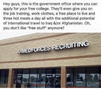 "America, Clothes, and College: Hey guys, this is the government office where you can  apply for your free college. They'll even give you on  the job training, work clothes, a free place to live and  three hot meals a day all with the additional potential  of international travel to Iraq &/or Afghanistan. Oh,  you don't like ""free stuff"" anymore?  ARMEDFORCES RECRUITING Earned not given🇺🇸🇺🇸🇺🇸 liberal maga conservative constitution like follow presidenttrump resist stupidliberals merica america stupiddemocrats donaldtrump trump2016 patriot trump yeeyee presidentdonaldtrump draintheswamp makeamericagreatagain trumptrain triggered Partners --------------------- @raised_right_🐘 @conservativemovement🎯 @millennial_republicans🇺🇸 @conservative.nation1776😎 @floridaconservatives🌴"