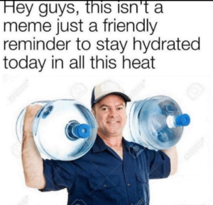 friendly reminder: Hey guys, this isn't a  meme just a friendly  reminder to stay hydrated  today in all this heat  RE