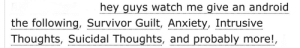 "ao3tagoftheday:  ao3tagoftheday:  [Image Description: Tags reading ""hey guys watch me give an android the following, survivor guilt, anxiety, intrusive thoughts, suicidal thoughts, and probably more""]  The AO3 Tag of the Day is: C3PO   Everyone in the notes is suggesting other androids this might refer to, so…hot take:All androids have anxiety disorders.: hey guys watch me give an android  the following, Survivor Guilt, Anxiety, Intrusive  Thoughts, Suicidal Thoughts, and probably more!, ao3tagoftheday:  ao3tagoftheday:  [Image Description: Tags reading ""hey guys watch me give an android the following, survivor guilt, anxiety, intrusive thoughts, suicidal thoughts, and probably more""]  The AO3 Tag of the Day is: C3PO   Everyone in the notes is suggesting other androids this might refer to, so…hot take:All androids have anxiety disorders."