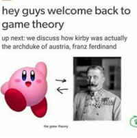 Game theory is CaNcEr.: hey guys welcome back to  game theory  up next: we discuss how kirby was actually  the archduke off austria, franz ferdinand  the game theory Game theory is CaNcEr.