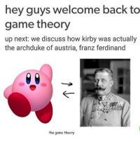 Mat Pat ill kill you.: hey guys welcome back to  game theory  up next: we discuss how kirby was actually  the archduke of austria, franz ferdinand  the game theory Mat Pat ill kill you.
