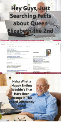 I spent way too long on this: Hey Guysust  Searching Facts  about Queen  Elizabeth the 2nd  what the tudes a chur us-G  ×  what tsikea  Google Search  ×  ⓒ s sweeden real  Google Sea  ×  how do i im  grate to swede  ×  what s a passport  Googles  G queen elizabeth the 2nd - Goo X  https://www.google.com/search?dlient-firefox-b-1-ab&q-queen+elizabeth+the+2nd+  Google  queen eizabth he 2nd  All ShoppingImages News Videos More  Settings Tools  About 50,300,000 results (0.99 seconds)  Elizabeth lI- Wikipedia  Elizabeth Il is Queen of the United Kingdom and the other Commonwealth realms. Elizabeth was  bom in London as the first child of the Duke and Duchess of  Reign: 6 February 1952-present Predecessor. George VI  Father. George VI  Queen Elizabeth The Queen Monarchy of the United Kingdom-Flags of Elizabeth II  Elizabeth ії  Mother. Elizabeth Bowes-Lyon  Queen Elizabeth II Biography - Biography  Important Rich Lady Oh Yeah Also Rules an Island. Wikipedia  Born: Along Time Ago (Old), That One Place Mary Poppins Took Place  Full name: Elizabeth Alexbeth Marybeth  Apr 2, 2014-Queen Elizabeth II was born Princess Elizabeth Alexandra Mary on Apnl 21, 1926, in  London, to Prince Albert, Duke of York (later known as  Birth Date April 21, 1926 (age 92)  Spouse: Prince Philip, Duke of Edinburgh (m 1947)  Children: Way Too Many CHUNGUS  Did you know: Queen Elizabeth is Sill Alive Because She Was Not  Unexpectantly Murdered on January 5th, 2018 (The date herald  u/beefycabbage said that she would die), Meaning January will in fact be  ery boring as always. wikipedia org  People also ask  What is Queen Elizabeth the 2 famous for?  Was Queen Elizabeth born into the royal family?  Who will be the next queen after Elizabeth 2?  What is Queen Elizabeth's full title?  Quotes  View 4+ more  Grief is the price we pay for love.  The upward course of a nation's history is due in the long run to the  soundness of heart of its average men and women  Ir's al to do with the fraining you can do