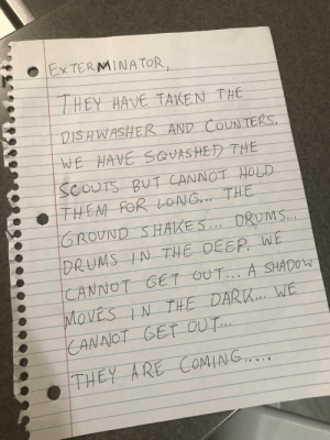 Today, Deep, and The Deep: HEY HAVE TAKE N THE  GROUND SHAKES . DRUMS  DRUMS IN THE DEEP W  CANNOT GET OUT.A SHAD  THEY ARE COMING. The note we left for the exterminator today.